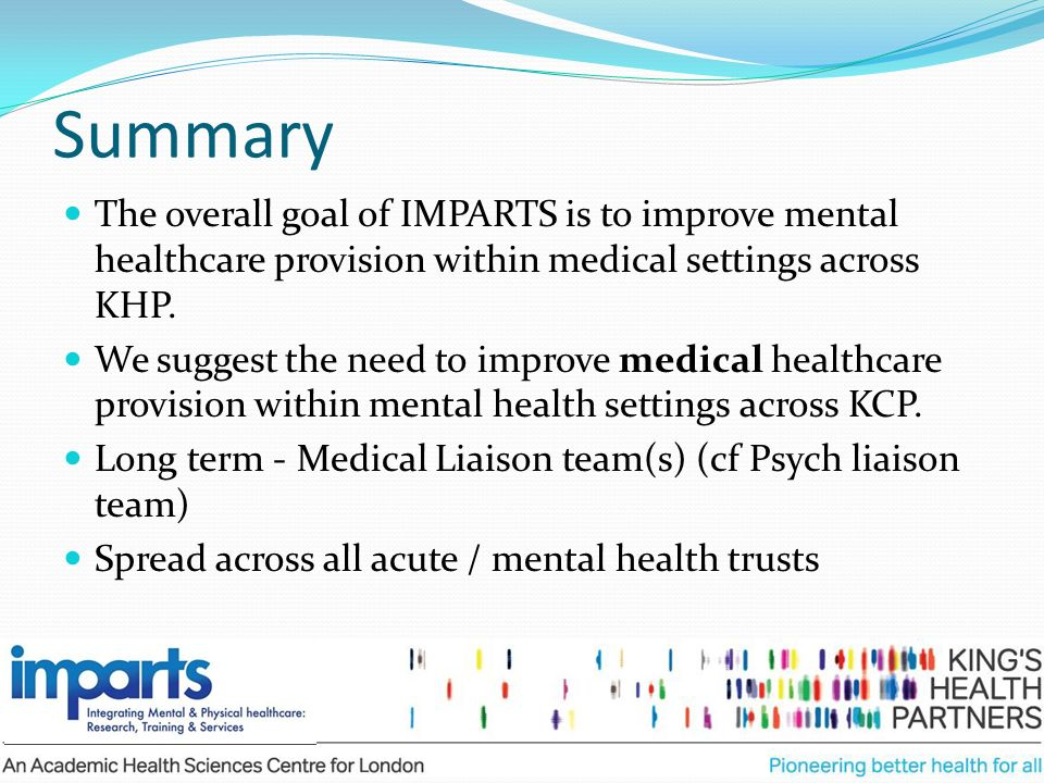 Summary The overall goal of IMPARTS is to improve mental healthcare provision within medical settings across KHP.