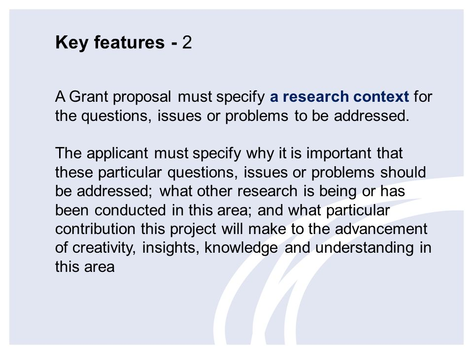 Key features - 2 A Grant proposal must specify a research context for the questions, issues or problems to be addressed.
