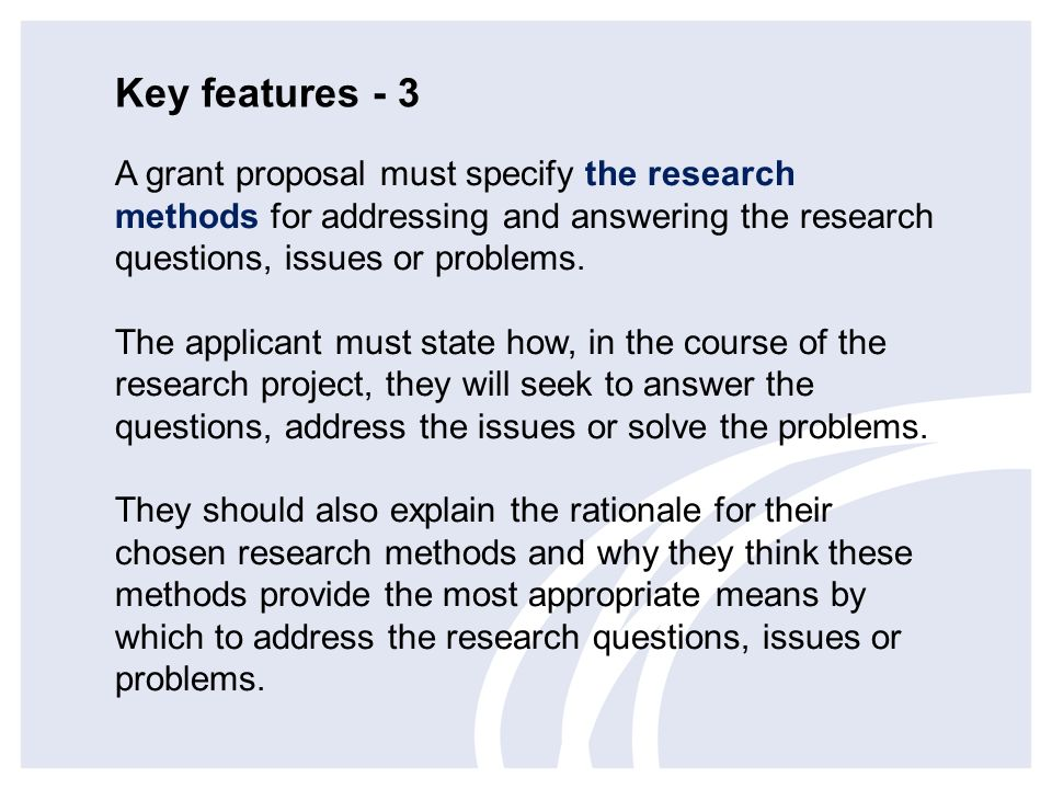 Key features - 3 A grant proposal must specify the research methods for addressing and answering the research questions, issues or problems.