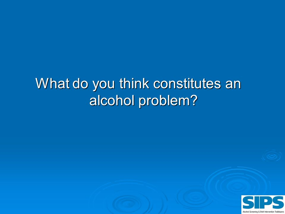 What do you think constitutes an alcohol problem