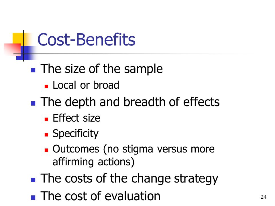 Cost-Benefits The size of the sample The depth and breadth of effects