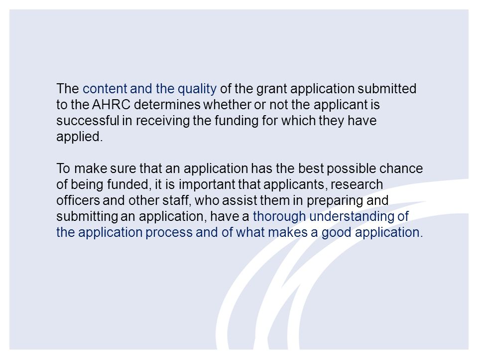 The content and the quality of the grant application submitted to the AHRC determines whether or not the applicant is successful in receiving the funding for which they have applied.