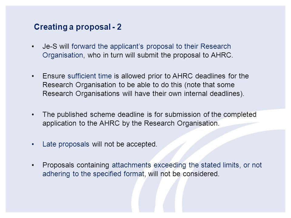 Creating a proposal - 2 Je-S will forward the applicant's proposal to their Research Organisation, who in turn will submit the proposal to AHRC.