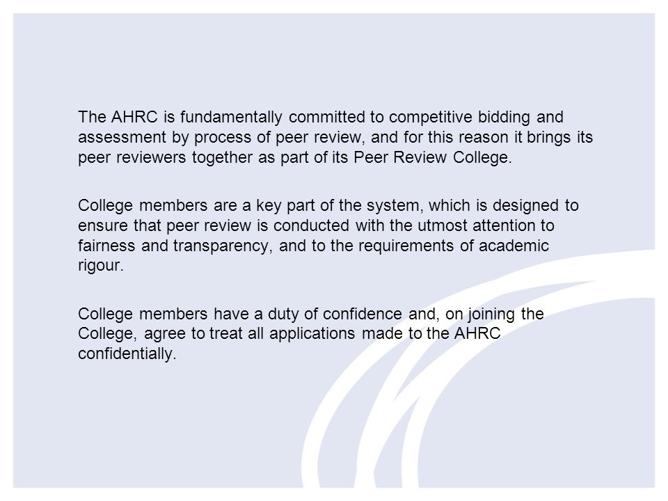 The AHRC is fundamentally committed to competitive bidding and assessment by process of peer review, and for this reason it brings its peer reviewers together as part of its Peer Review College.
