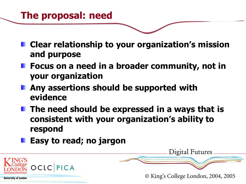 The proposal: needClear relationship to your organization's mission and purpose. Focus on a need in a broader community, not in your organization.