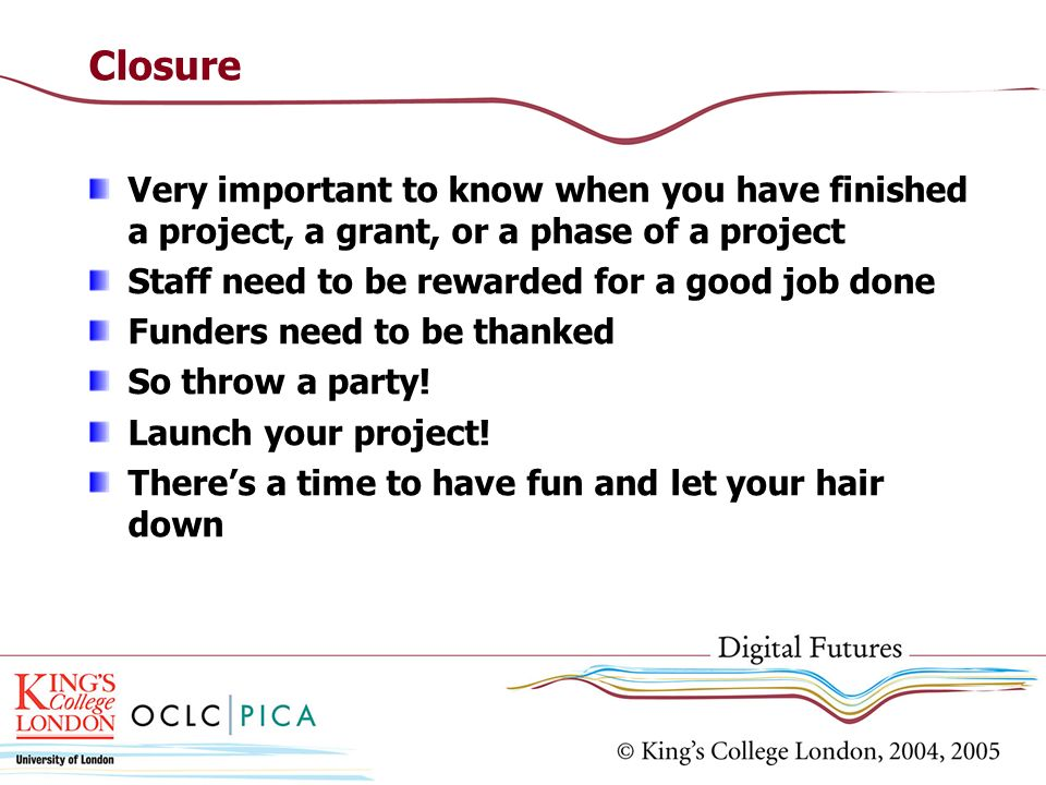 ClosureVery important to know when you have finished a project, a grant, or a phase of a project. Staff need to be rewarded for a good job done.