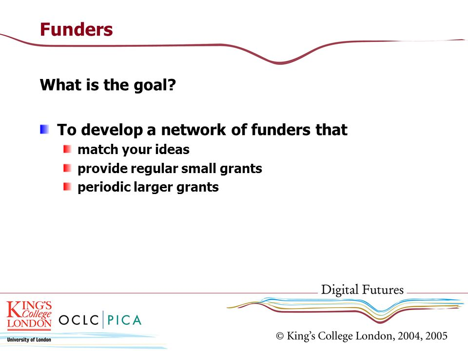 Funders What is the goal To develop a network of funders that