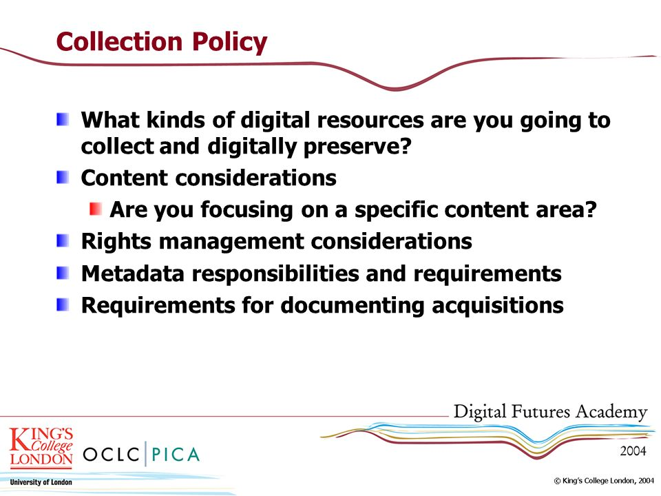 Collection Policy What kinds of digital resources are you going to collect and digitally preserve Content considerations.