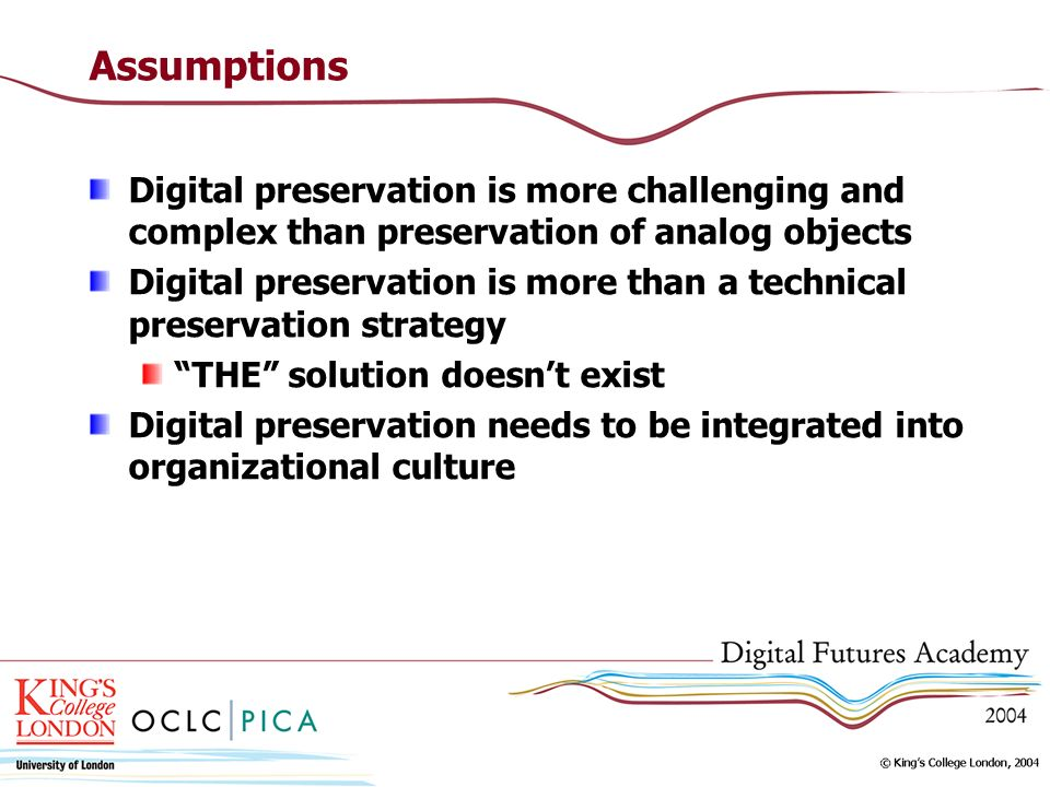 Assumptions Digital preservation is more challenging and complex than preservation of analog objects.