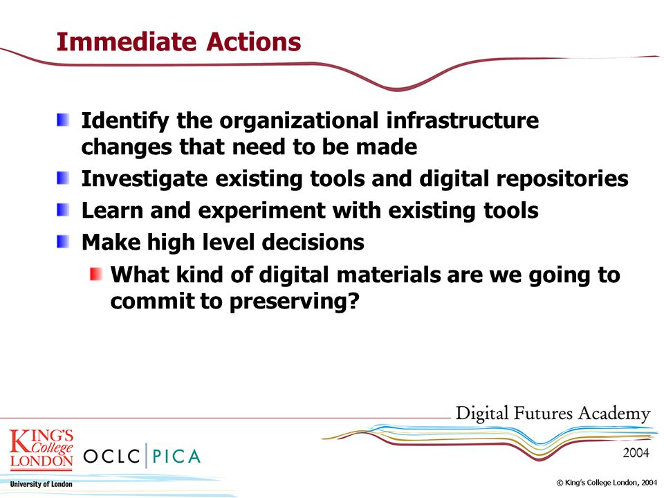 Immediate Actions Identify the organizational infrastructure changes that need to be made. Investigate existing tools and digital repositories.