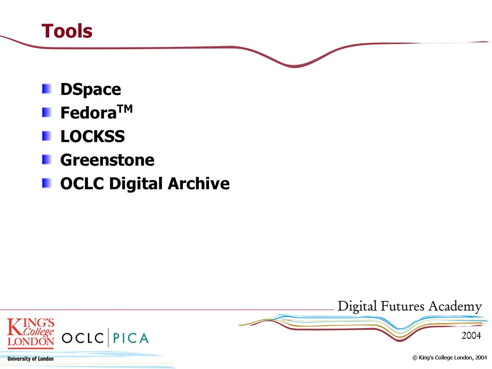 Tools DSpace FedoraTM LOCKSS Greenstone OCLC Digital Archive