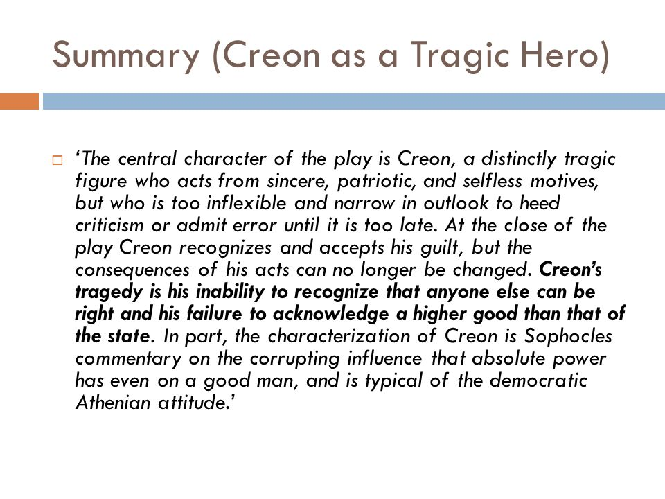 an analysis of tragic hero in antigone by sophocles In sophocles play, antigone, the most tragic hero is creon he is an essentially good man of high position who takes pride in his role as king he possesses the tragic flaws of excessive pride and an oversized ego this causes the tragic reversal that leads to his emotional ruin and eventual remorse and repentance.
