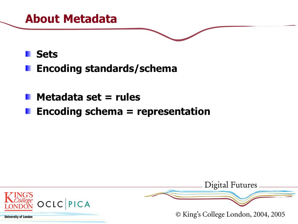About Metadata Sets Encoding standards/schema Metadata set = rules