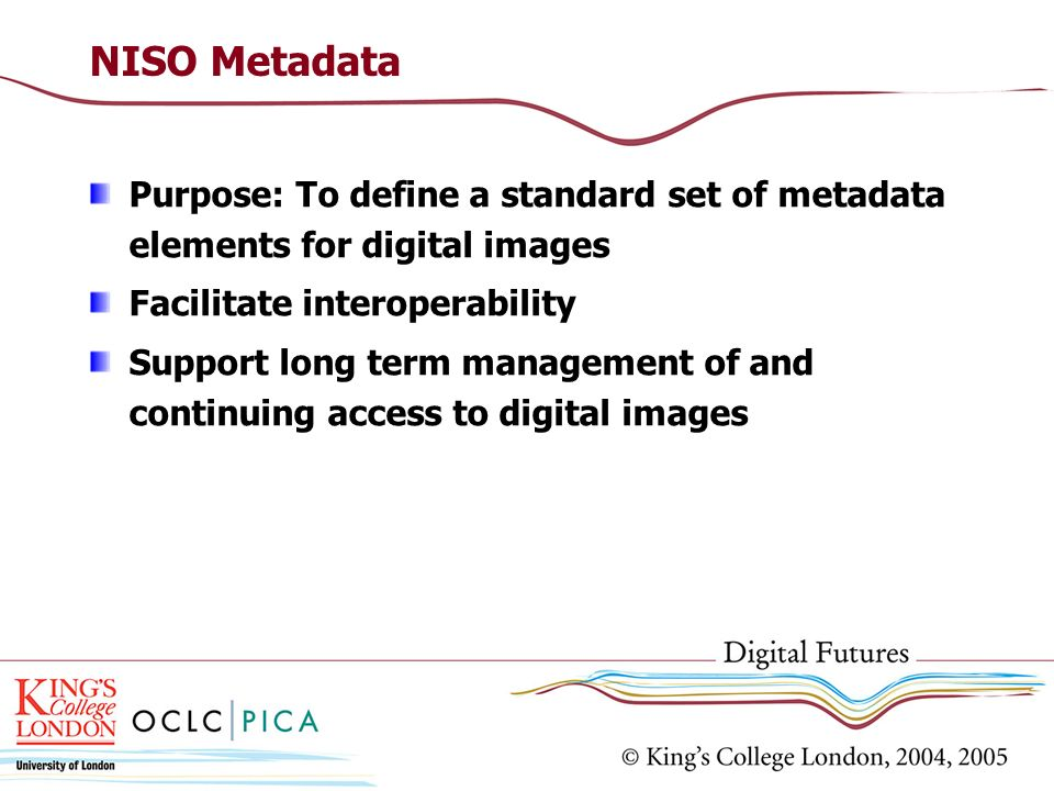 NISO Metadata Purpose: To define a standard set of metadata elements for digital images. Facilitate interoperability.