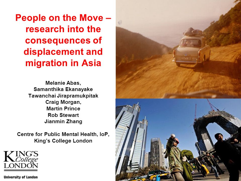 People on the Move – research into the consequences of displacement and migration in Asia Melanie Abas, Samanthika Ekanayake Tawanchai Jirapramukpitak Craig Morgan, Martin Prince Rob Stewart Jianmin Zhang Centre for Public Mental Health, IoP, King's College London