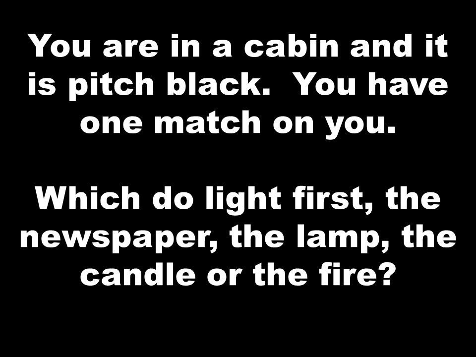 You are in a cabin and it is pitch black. You have one match on you.