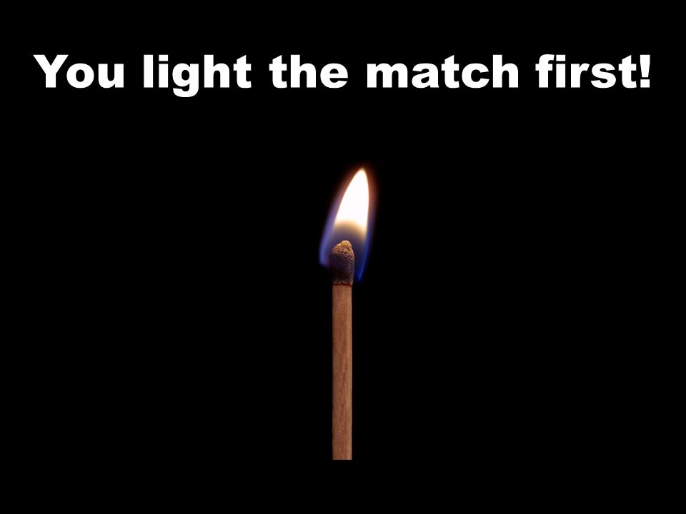You light the match first!