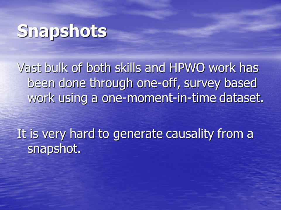 Snapshots Vast bulk of both skills and HPWO work has been done through one-off, survey based work using a one-moment-in-time dataset.