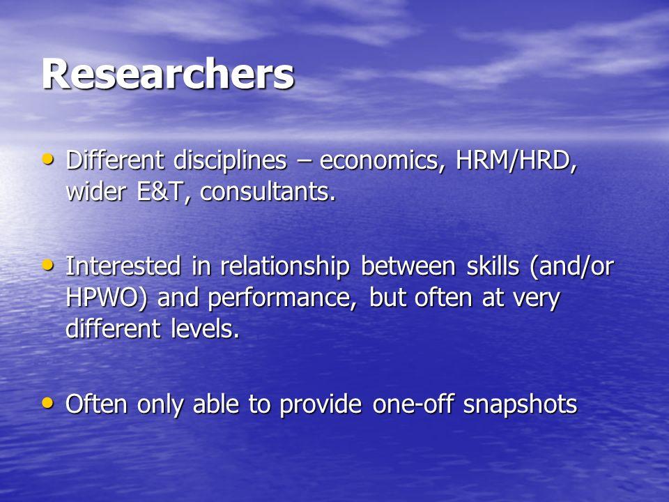 Researchers Different disciplines – economics, HRM/HRD, wider E&T, consultants.
