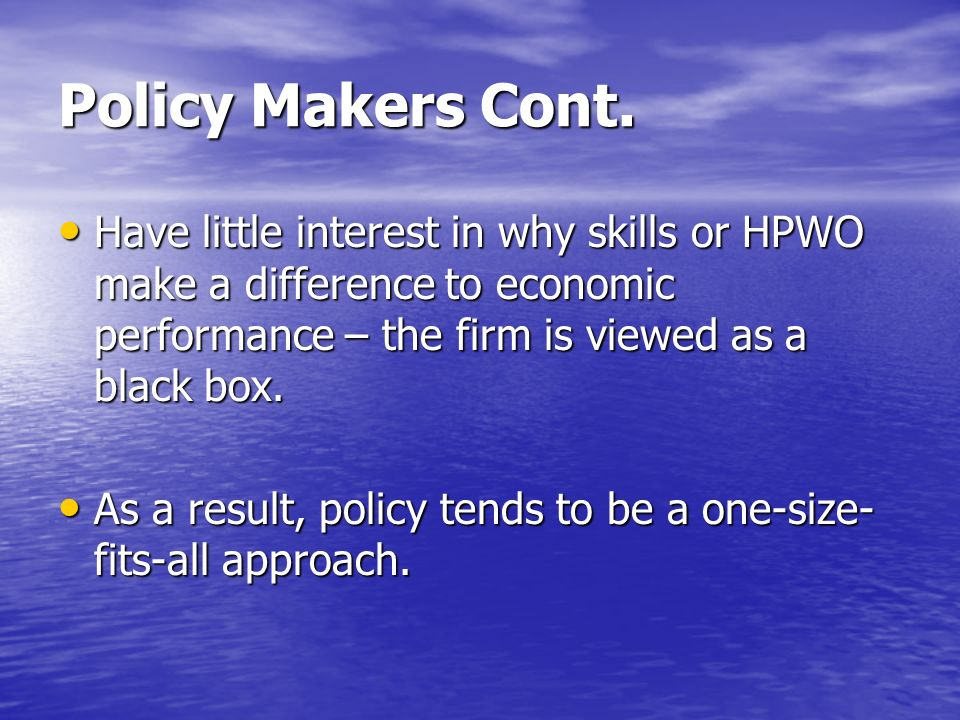 Policy Makers Cont. Have little interest in why skills or HPWO make a difference to economic performance – the firm is viewed as a black box.