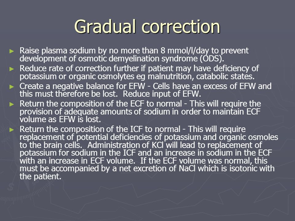 Gradual correction Raise plasma sodium by no more than 8 mmol/l/day to prevent development of osmotic demyelination syndrome (ODS).