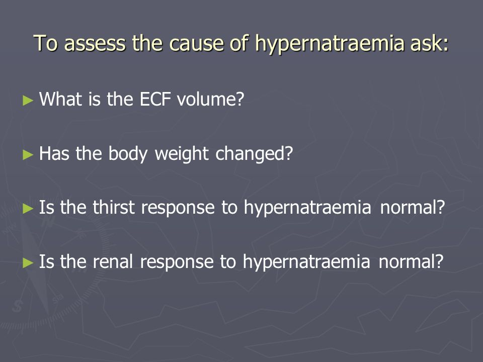 To assess the cause of hypernatraemia ask:
