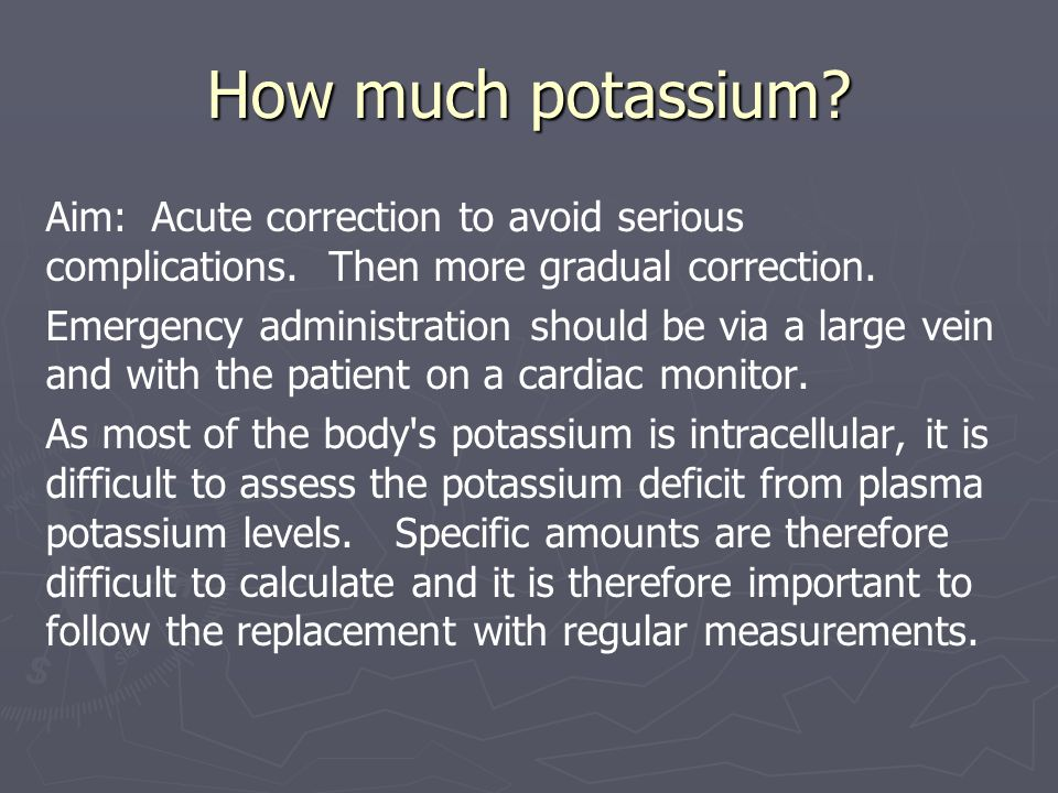 How much potassium Aim: Acute correction to avoid serious complications. Then more gradual correction.