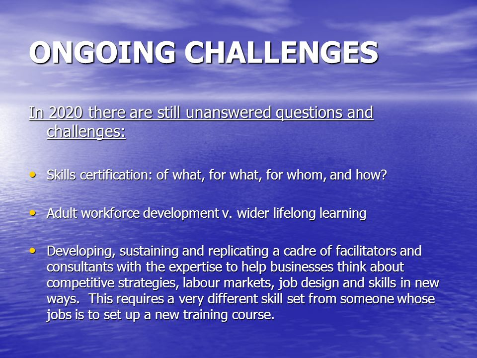 ONGOING CHALLENGES In 2020 there are still unanswered questions and challenges: Skills certification: of what, for what, for whom, and how