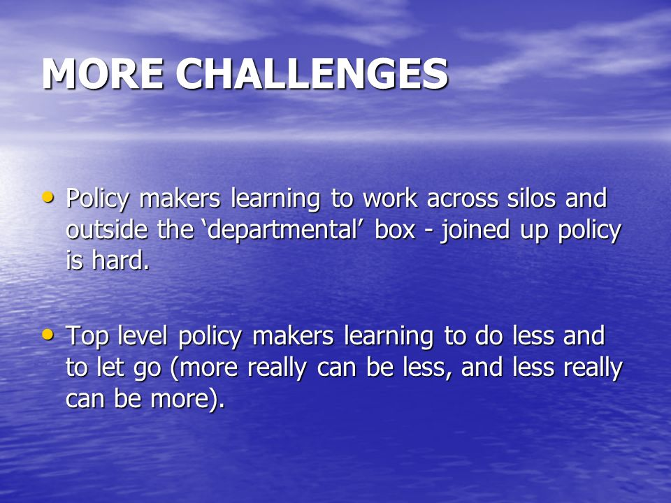 MORE CHALLENGES Policy makers learning to work across silos and outside the 'departmental' box - joined up policy is hard.