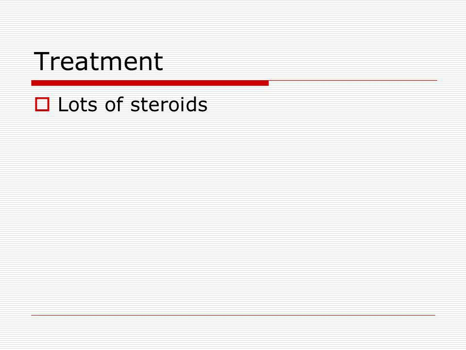 Treatment Lots of steroids
