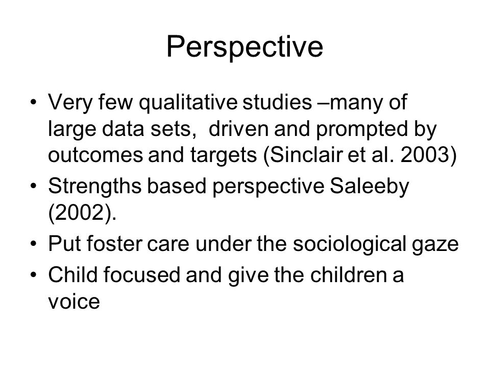 Perspective Very few qualitative studies –many of large data sets, driven and prompted by outcomes and targets (Sinclair et al. 2003)
