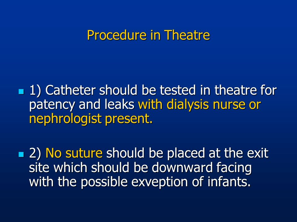 Procedure in Theatre 1) Catheter should be tested in theatre for patency and leaks with dialysis nurse or nephrologist present.