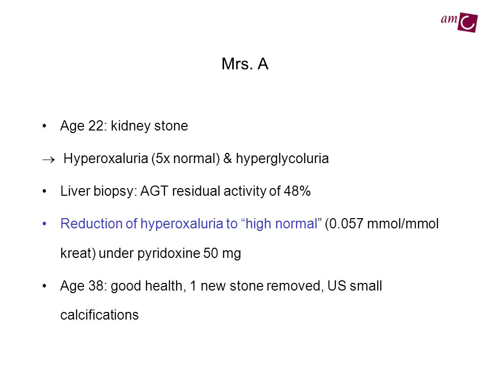 Mrs. A Age 22: kidney stone.  Hyperoxaluria (5x normal) & hyperglycoluria. Liver biopsy: AGT residual activity of 48%