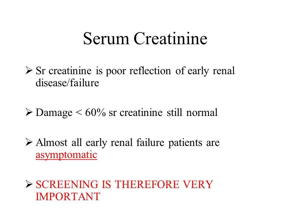 Serum Creatinine Sr creatinine is poor reflection of early renal disease/failure. Damage < 60% sr creatinine still normal.