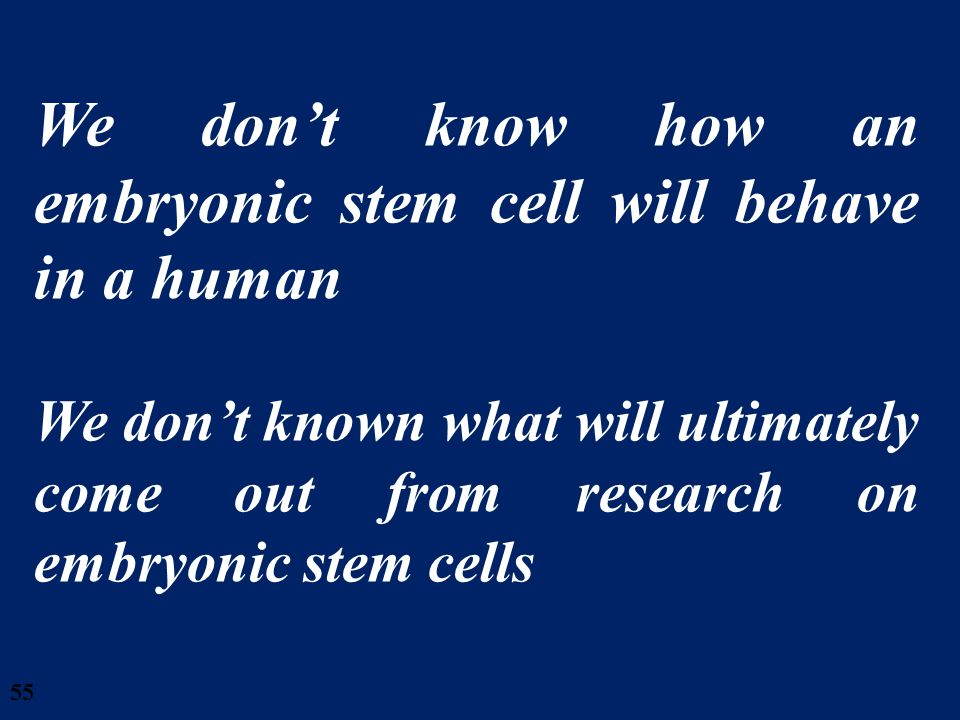 We don't know how an embryonic stem cell will behave in a human