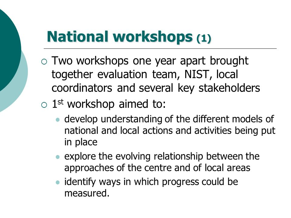 National workshops (1) Two workshops one year apart brought together evaluation team, NIST, local coordinators and several key stakeholders.