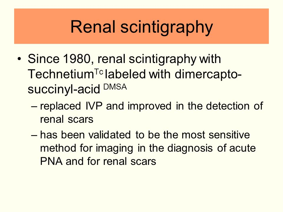 Renal scintigraphy Since 1980, renal scintigraphy with TechnetiumTc labeled with dimercapto-succinyl-acid DMSA.