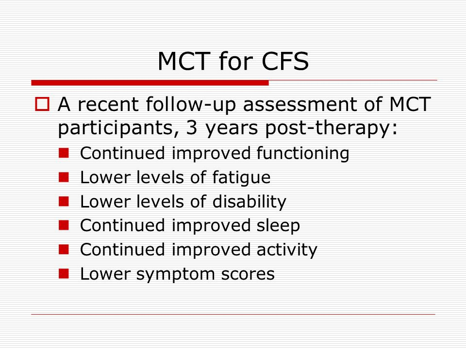 MCT for CFS A recent follow-up assessment of MCT participants, 3 years post-therapy: Continued improved functioning.