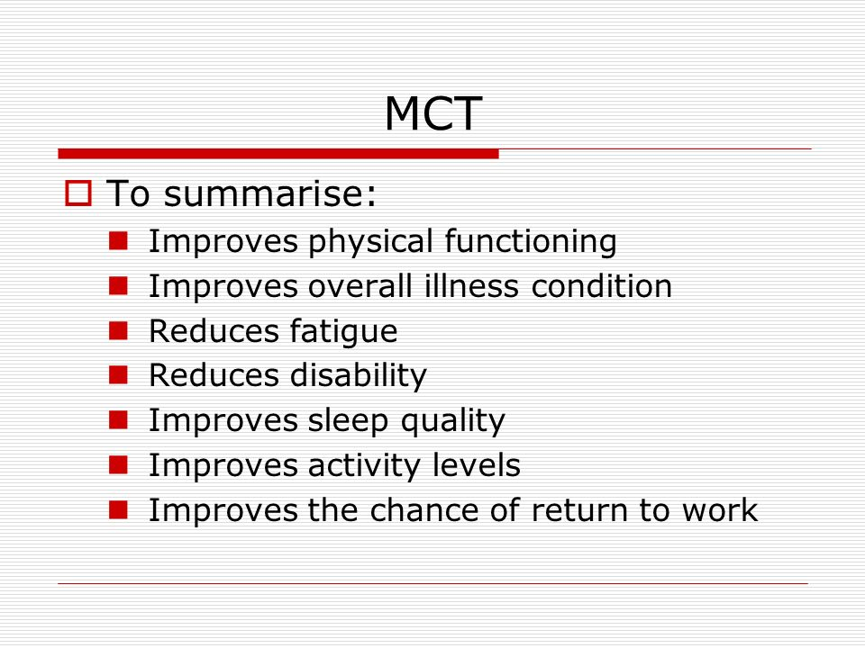 MCT To summarise: Improves physical functioning