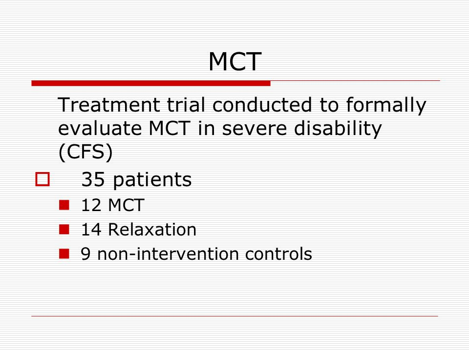 MCT Treatment trial conducted to formally evaluate MCT in severe disability (CFS) 35 patients. 12 MCT.