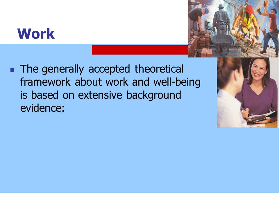 Work The generally accepted theoretical framework about work and well-being is based on extensive background evidence: