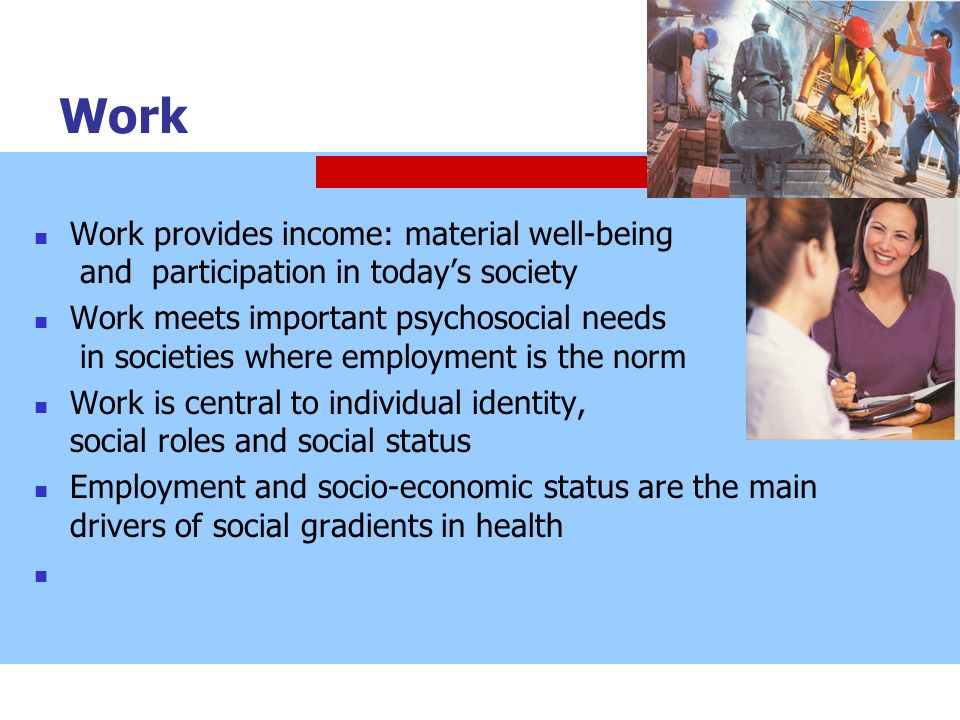 Work Work provides income: material well-being and participation in today's society.