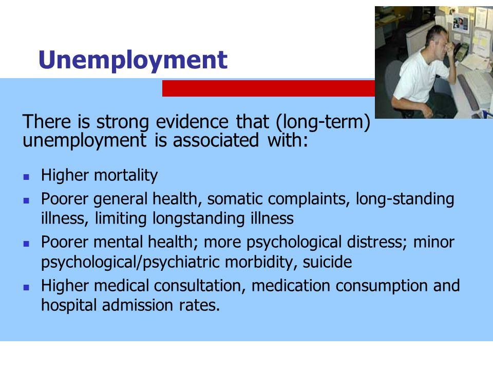 Unemployment There is strong evidence that (long-term) unemployment is associated with: Higher mortality.