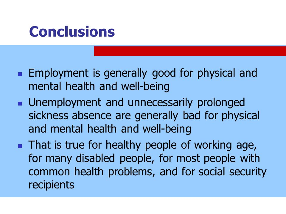 Conclusions Employment is generally good for physical and mental health and well-being.