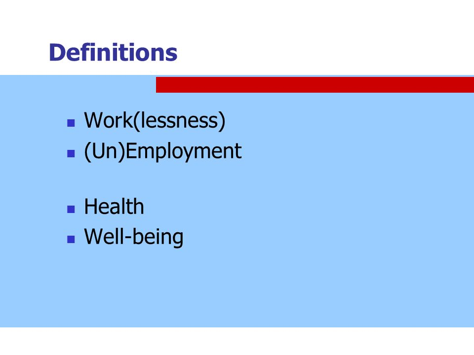 Definitions Work(lessness) (Un)Employment Health Well-being