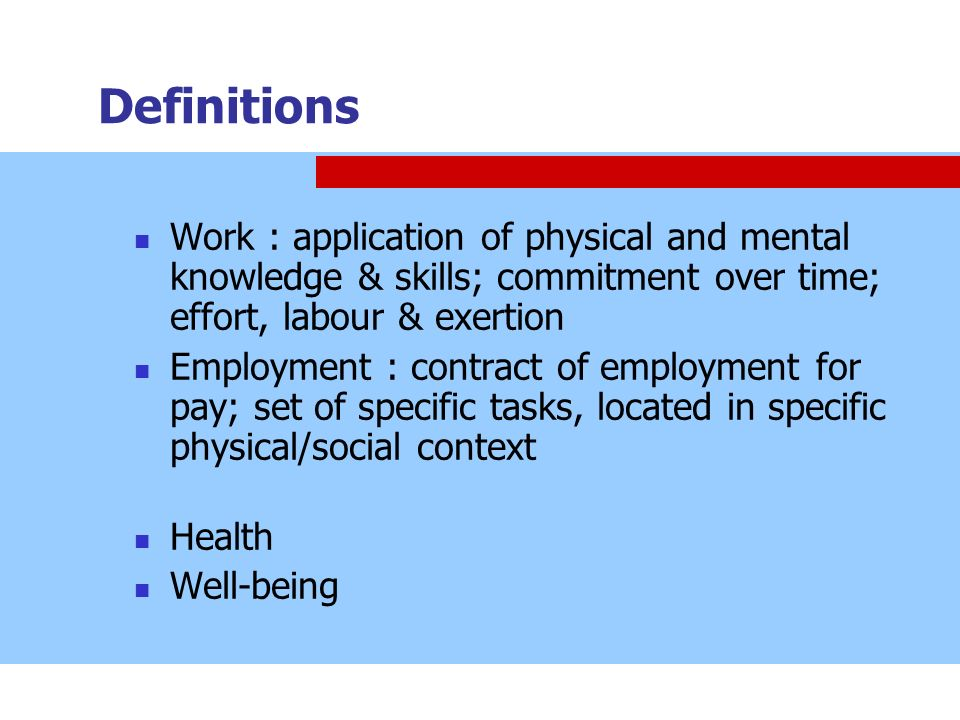 Definitions Work : application of physical and mental knowledge & skills; commitment over time; effort, labour & exertion.