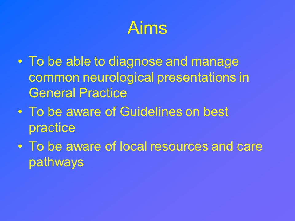 Aims To be able to diagnose and manage common neurological presentations in General Practice. To be aware of Guidelines on best practice.