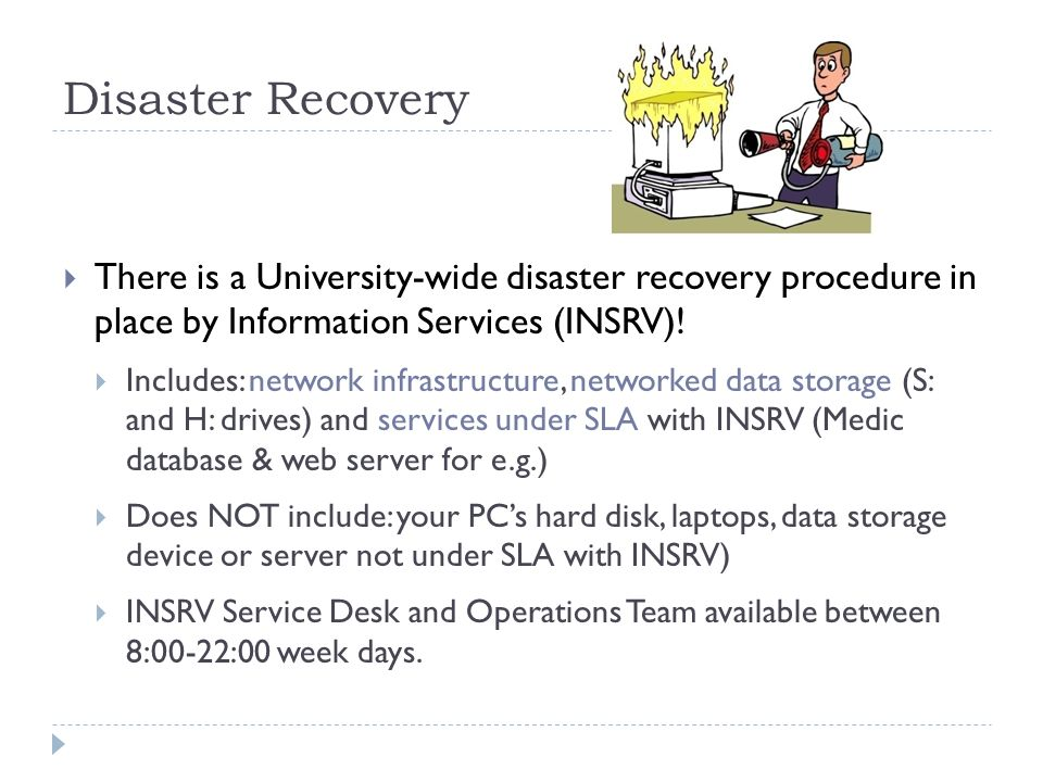 Disaster RecoveryThere is a University-wide disaster recovery procedure in place by Information Services (INSRV)!