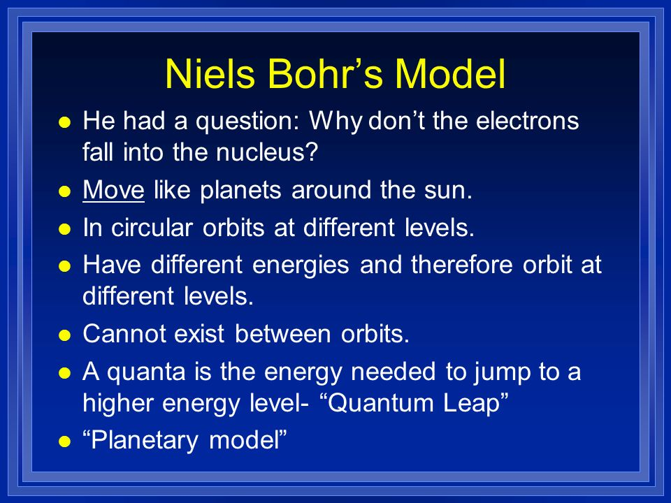 Niels Bohr's Model He had a question: Why don't the electrons fall into the nucleus Move like planets around the sun.