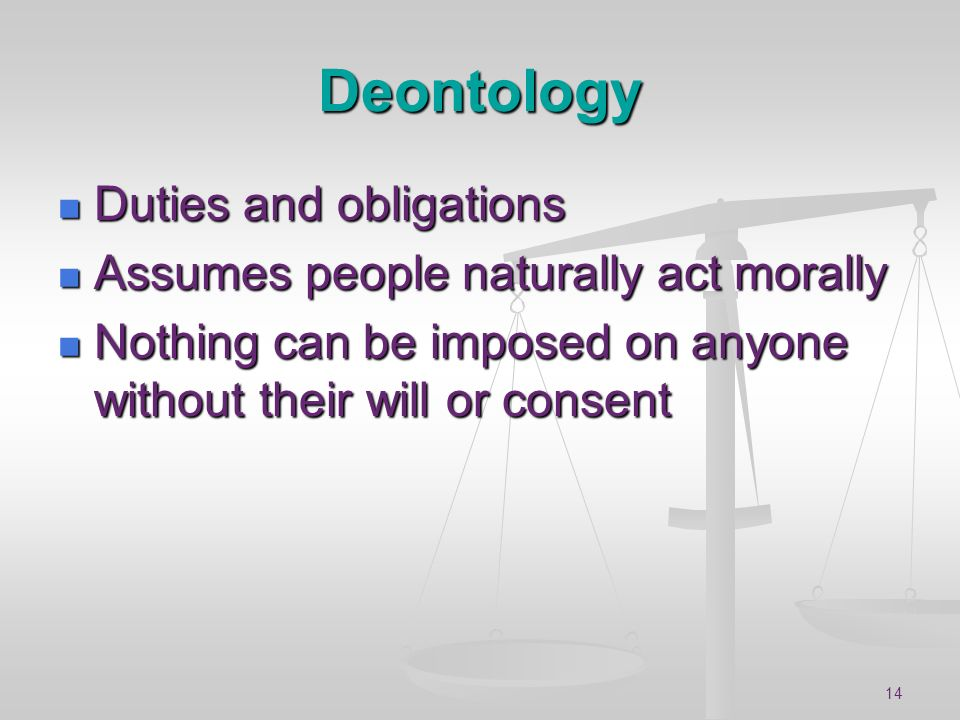 Deontology Duties and obligations Assumes people naturally act morally